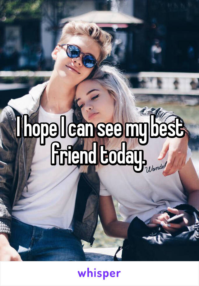 I hope I can see my best friend today.