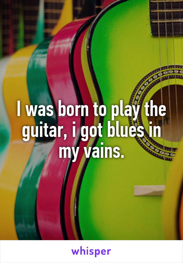I was born to play the guitar, i got blues in my vains.