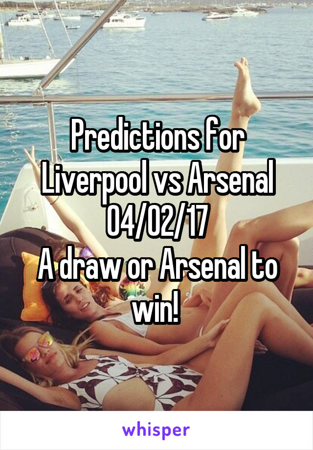 Predictions for Liverpool vs Arsenal 04/02/17 A draw or Arsenal to win!