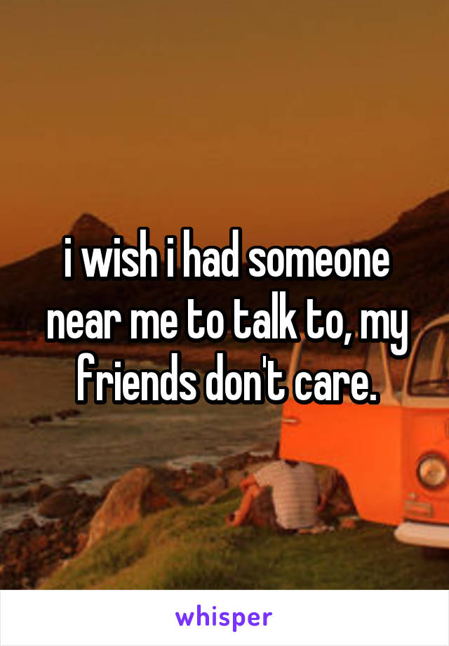 i wish i had someone near me to talk to, my friends don't care.