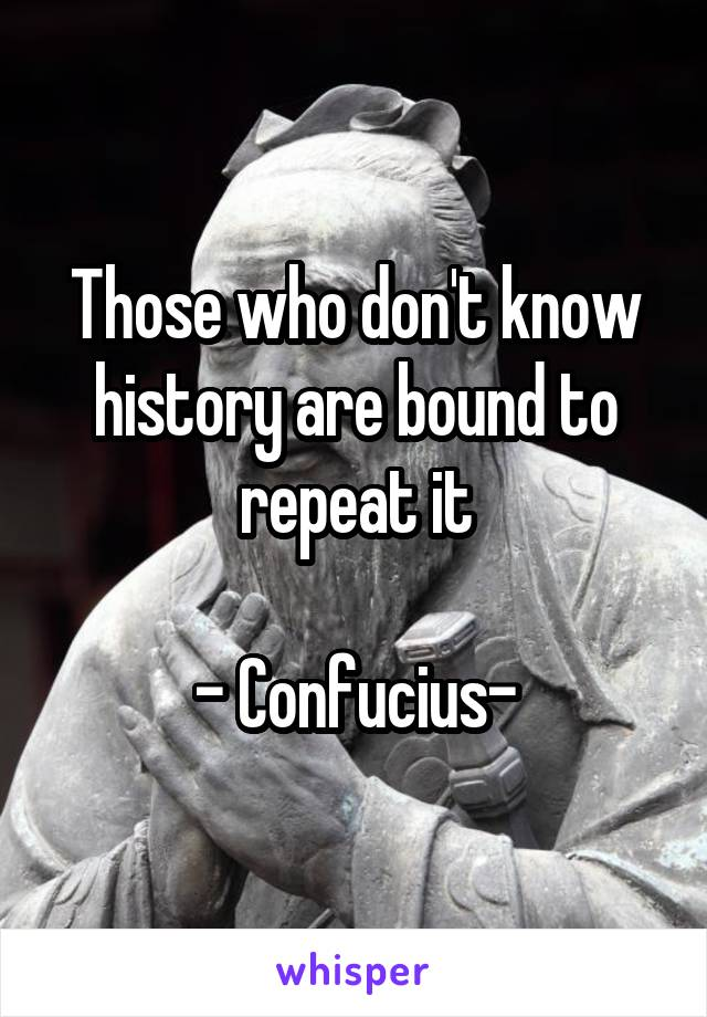 Those who don't know history are bound to repeat it  - Confucius-