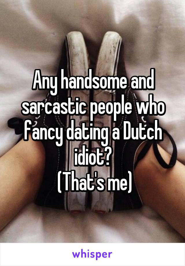 Any handsome and sarcastic people who fancy dating a Dutch idiot?  (That's me)
