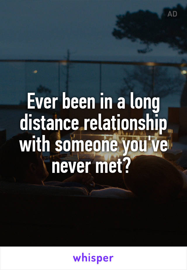 Ever been in a long distance relationship with someone you've never met?