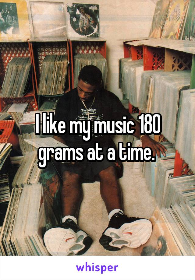 I like my music 180 grams at a time.