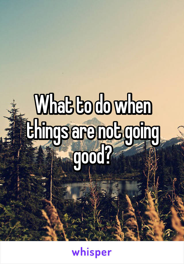 What to do when things are not going good?
