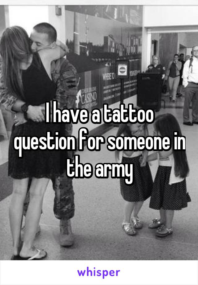 I have a tattoo question for someone in the army