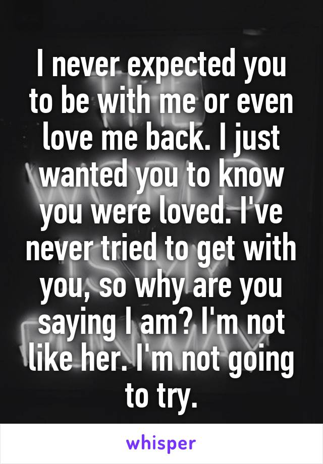 I never expected you to be with me or even love me back. I just wanted you to know you were loved. I've never tried to get with you, so why are you saying I am? I'm not like her. I'm not going to try.