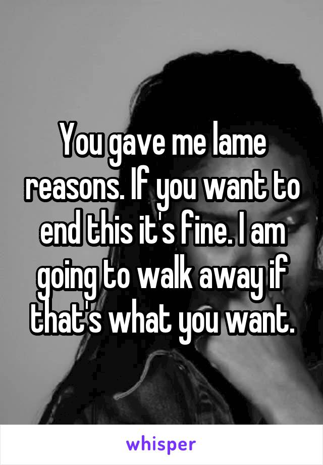 You gave me lame reasons. If you want to end this it's fine. I am going to walk away if that's what you want.