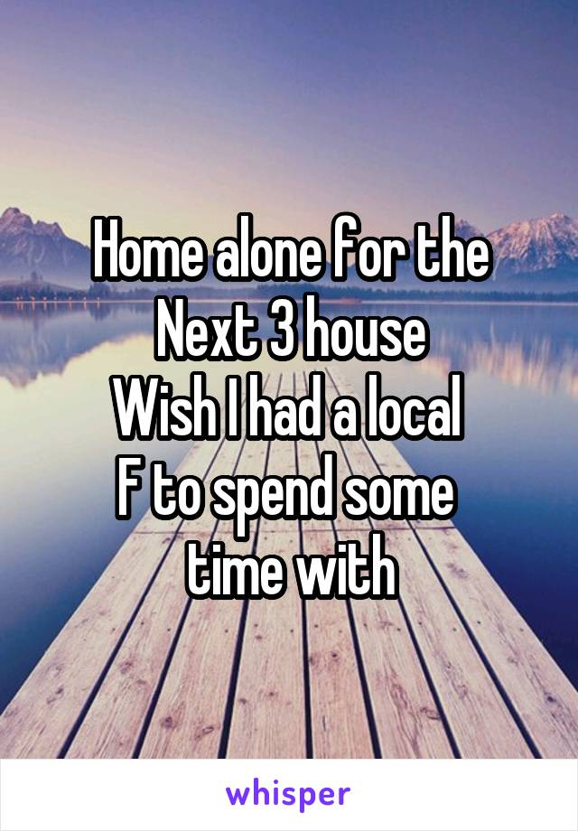 Home alone for the Next 3 house Wish I had a local  F to spend some  time with