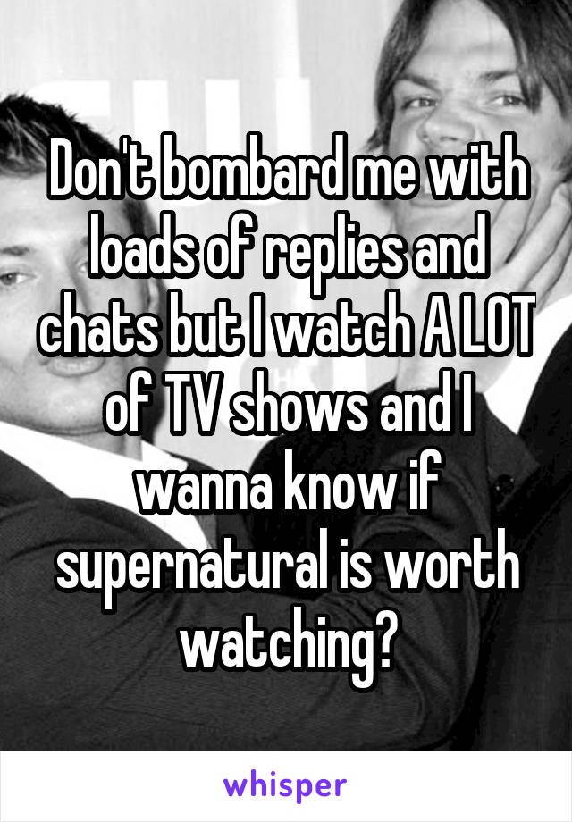 Don't bombard me with loads of replies and chats but I watch A LOT of TV shows and I wanna know if supernatural is worth watching?
