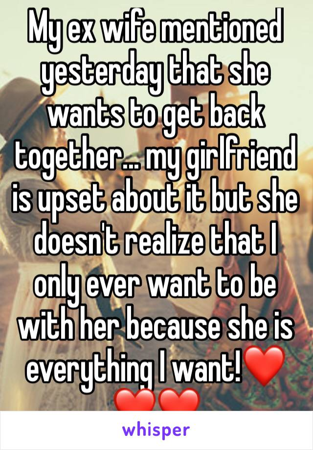 My ex wife mentioned yesterday that she wants to get back together... my girlfriend is upset about it but she doesn't realize that I only ever want to be with her because she is everything I want!❤❤❤