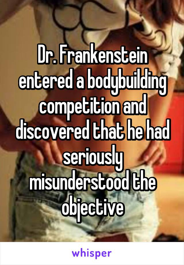 Dr. Frankenstein entered a bodybuilding competition and discovered that he had seriously misunderstood the objective