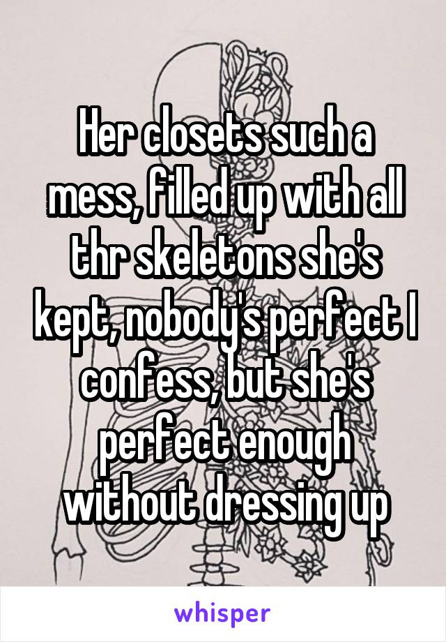 Her closets such a mess, filled up with all thr skeletons she's kept, nobody's perfect I confess, but she's perfect enough without dressing up