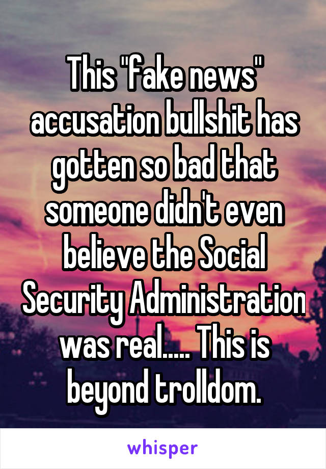 """This """"fake news"""" accusation bullshit has gotten so bad that someone didn't even believe the Social Security Administration was real..... This is beyond trolldom."""