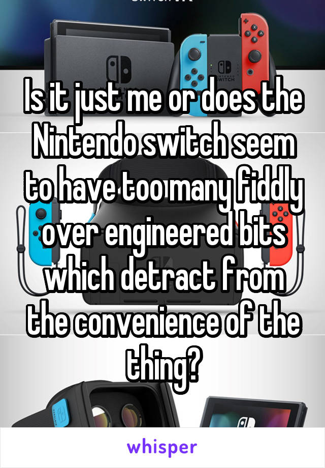 Is it just me or does the Nintendo switch seem to have too many fiddly over engineered bits which detract from the convenience of the thing?