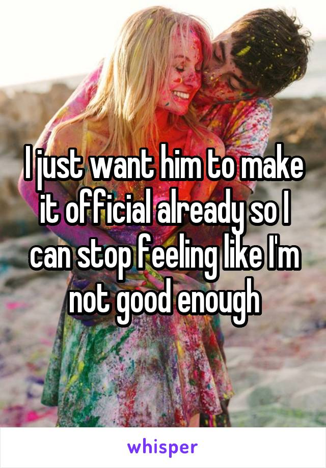I just want him to make it official already so I can stop feeling like I'm not good enough