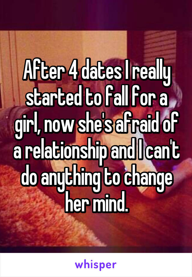 After 4 dates I really started to fall for a girl, now she's afraid of a relationship and I can't do anything to change her mind.
