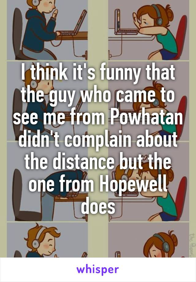 I think it's funny that the guy who came to see me from Powhatan didn't complain about the distance but the one from Hopewell does