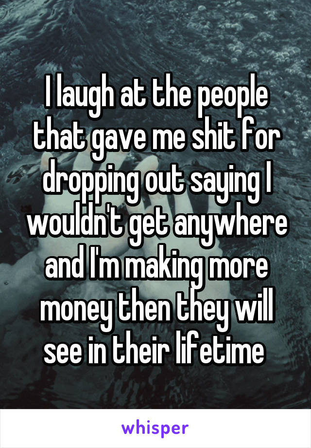 I laugh at the people that gave me shit for dropping out saying I wouldn't get anywhere and I'm making more money then they will see in their lifetime