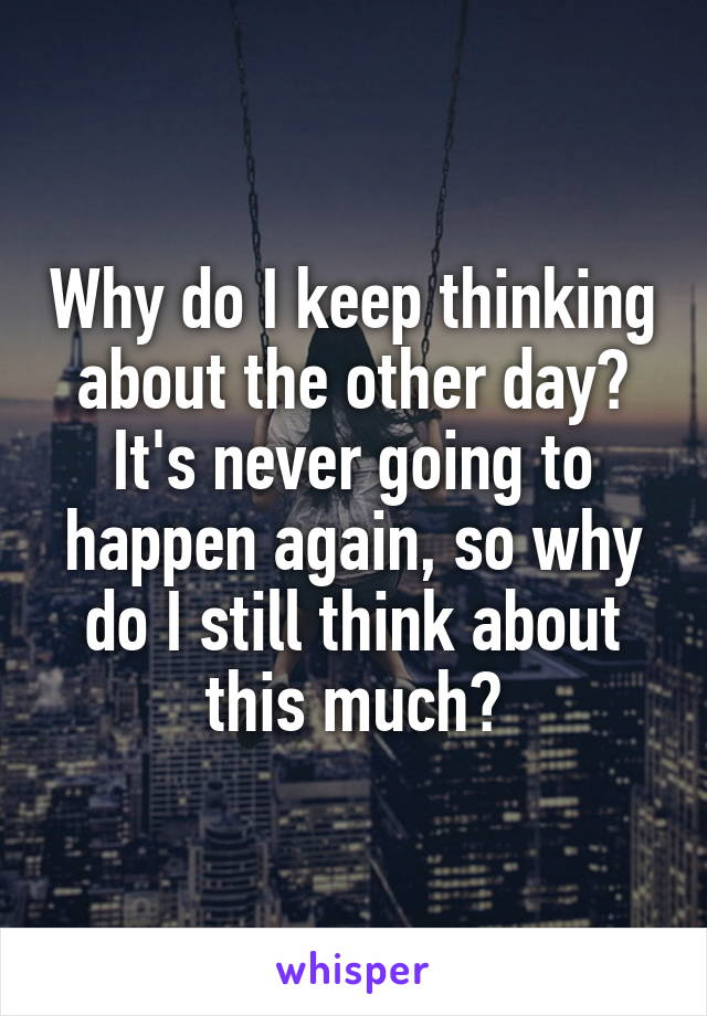 Why do I keep thinking about the other day? It's never going to happen again, so why do I still think about this much?
