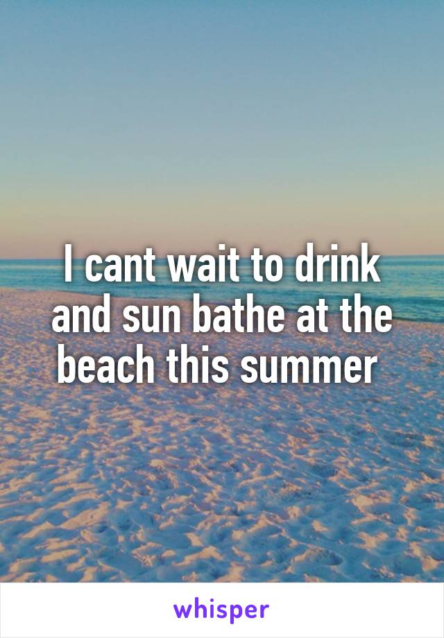 I cant wait to drink and sun bathe at the beach this summer