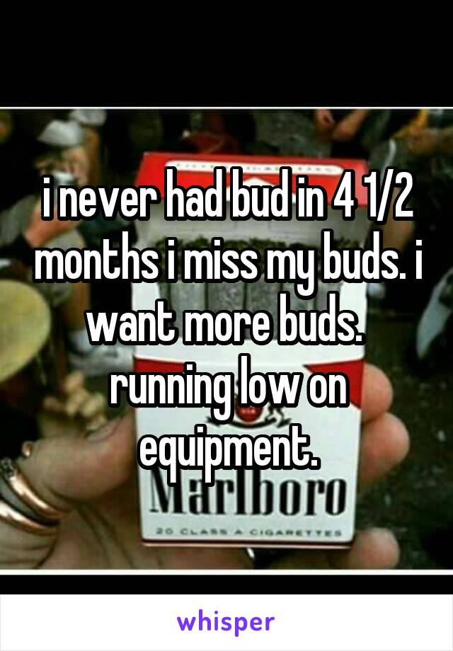 i never had bud in 4 1/2 months i miss my buds. i want more buds.  running low on equipment.