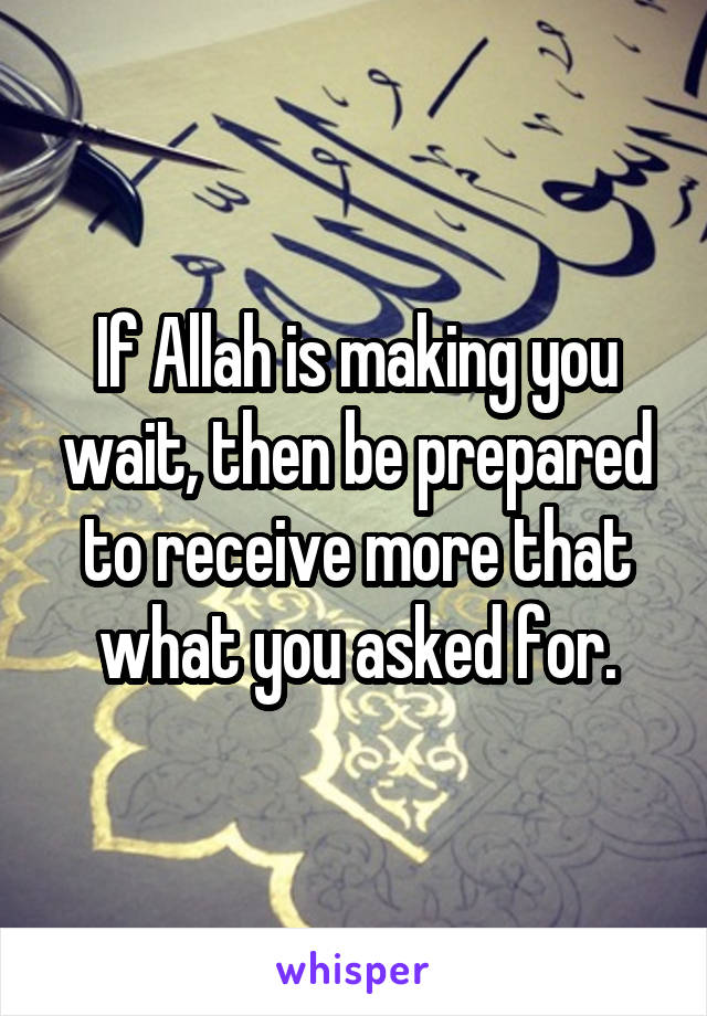 If Allah is making you wait, then be prepared to receive more that what you asked for.