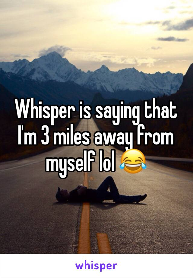 Whisper is saying that I'm 3 miles away from myself lol 😂