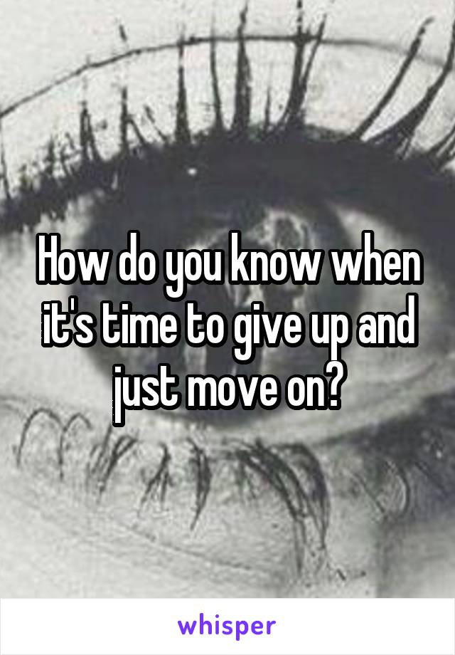 How do you know when it's time to give up and just move on?