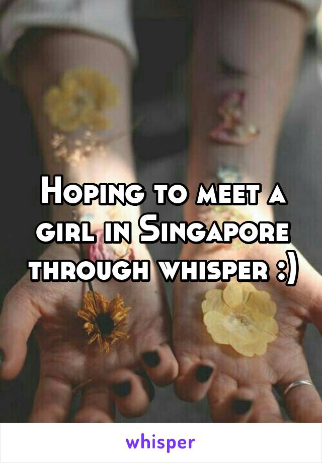Hoping to meet a girl in Singapore through whisper :)
