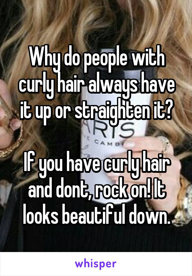 Why do people with curly hair always have it up or straighten it?  If you have curly hair and dont, rock on! It looks beautiful down.