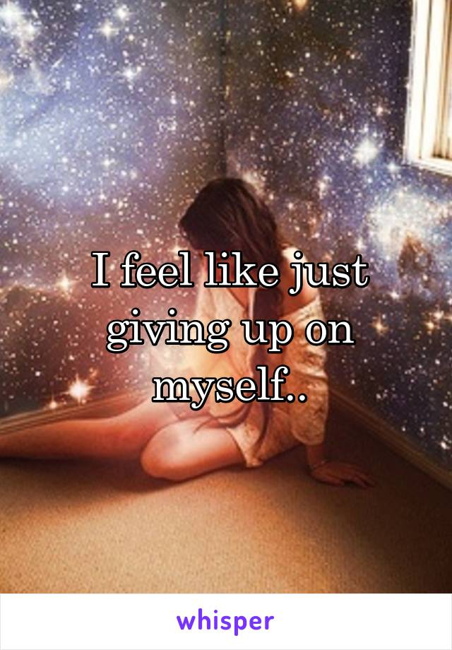 I feel like just giving up on myself..
