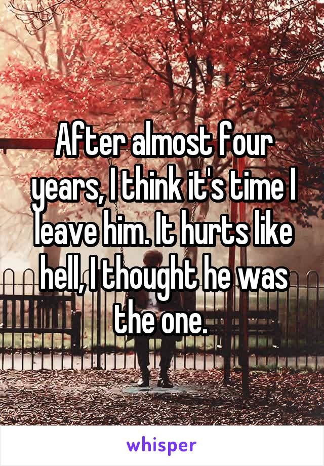 After almost four years, I think it's time I leave him. It hurts like hell, I thought he was the one.