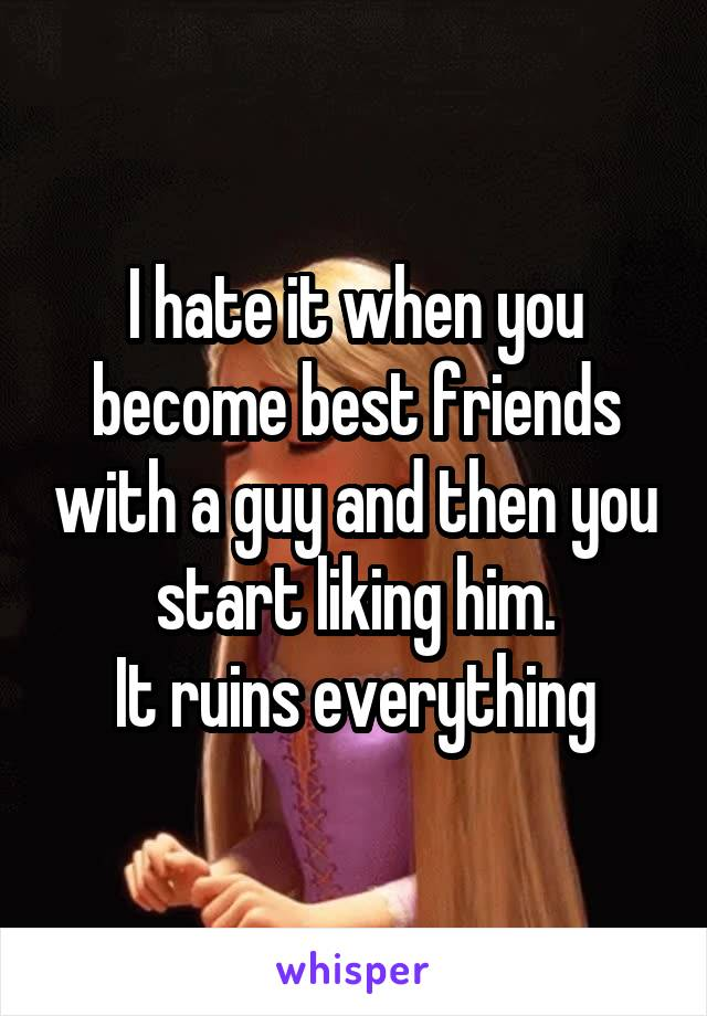 I hate it when you become best friends with a guy and then you start liking him. It ruins everything