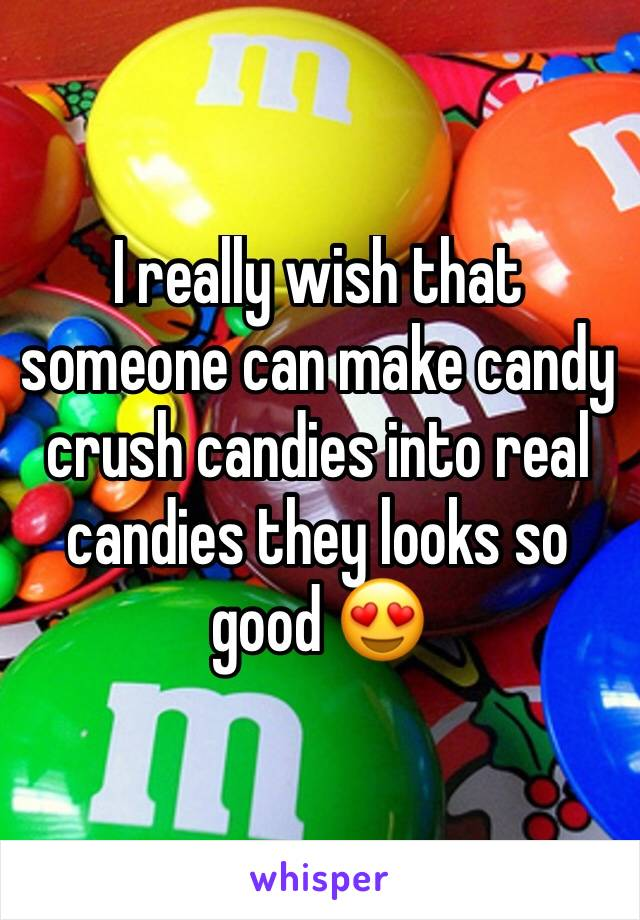 I really wish that someone can make candy crush candies into real candies they looks so good 😍