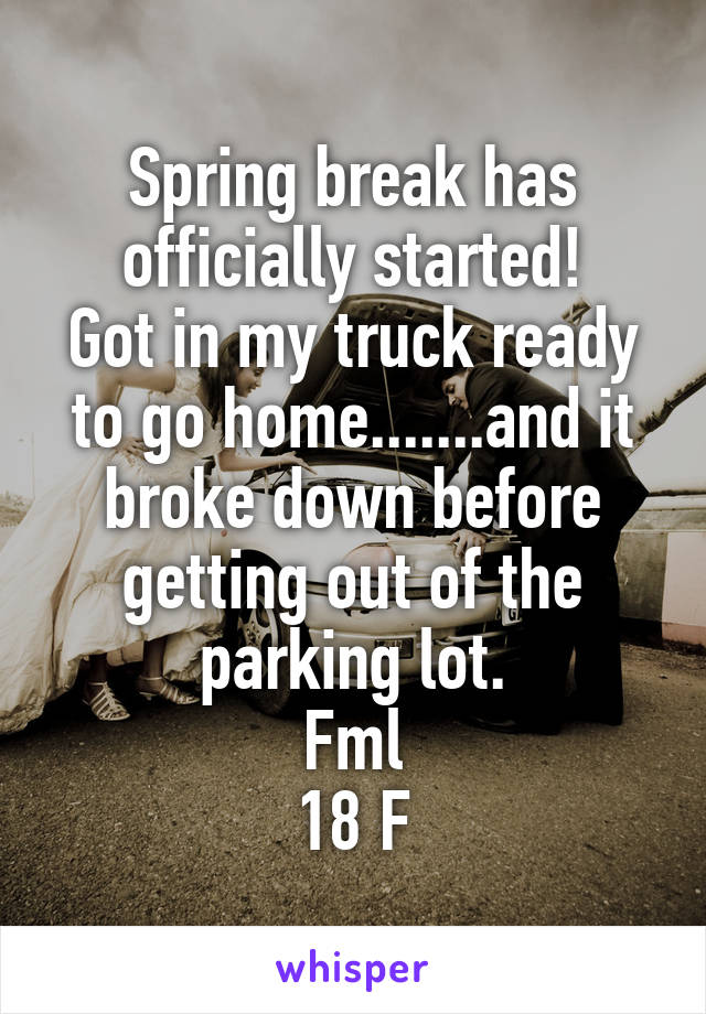 Spring break has officially started! Got in my truck ready to go home.......and it broke down before getting out of the parking lot. Fml 18 F