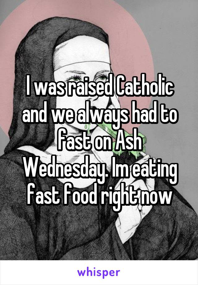 I was raised Catholic and we always had to fast on Ash Wednesday. Im eating fast food right now