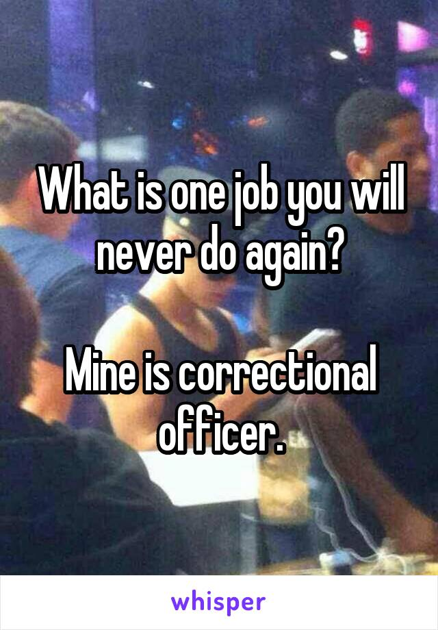 What is one job you will never do again?  Mine is correctional officer.