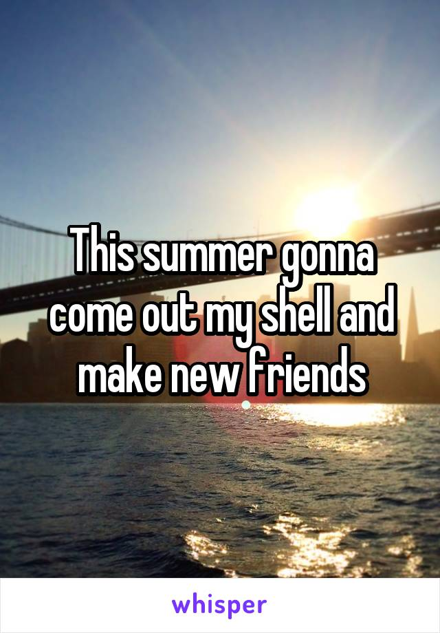 This summer gonna come out my shell and make new friends