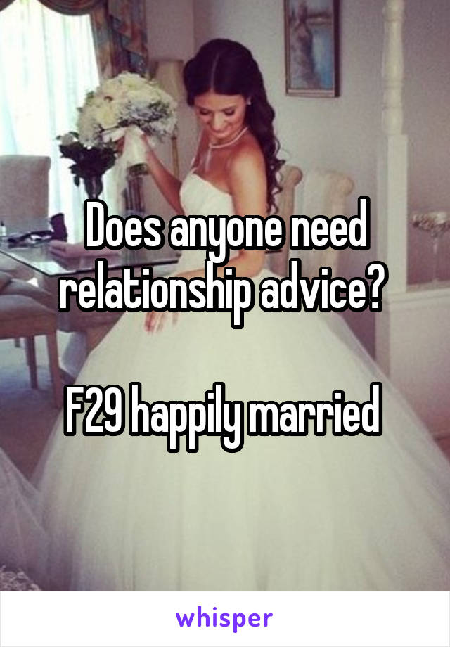 Does anyone need relationship advice?   F29 happily married