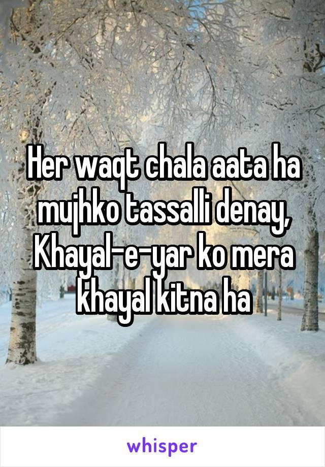 Her waqt chala aata ha mujhko tassalli denay, Khayal-e-yar ko mera khayal kitna ha