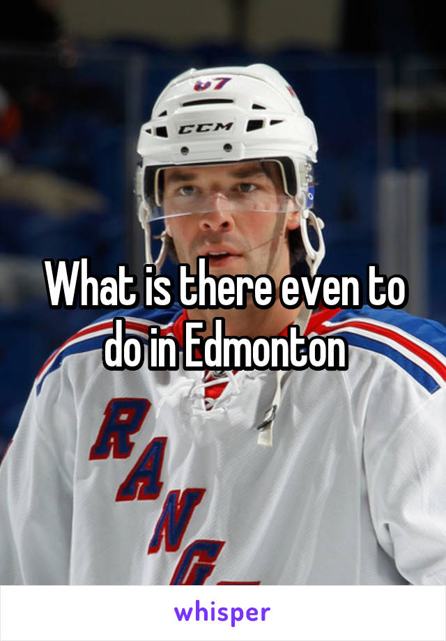 What is there even to do in Edmonton