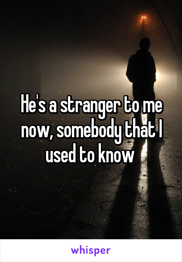 He's a stranger to me now, somebody that I used to know
