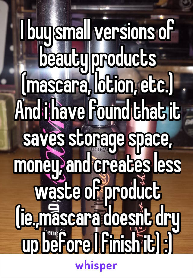I buy small versions of beauty products (mascara, lotion, etc.) And i have found that it saves storage space, money, and creates less waste of product (ie.,mascara doesnt dry up before I finish it) :)