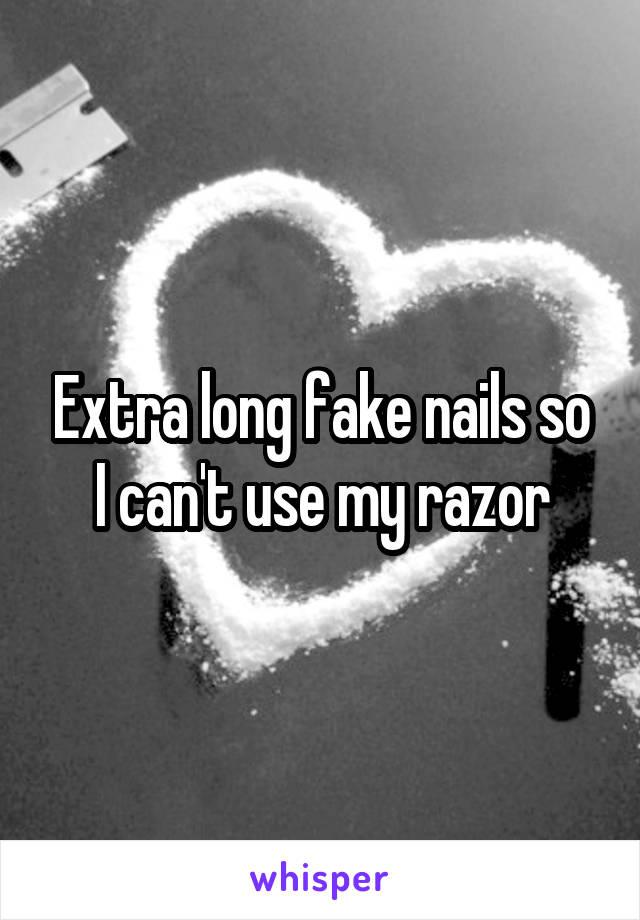 Extra long fake nails so I can't use my razor