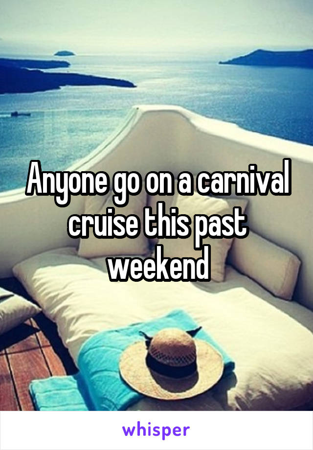 Anyone go on a carnival cruise this past weekend