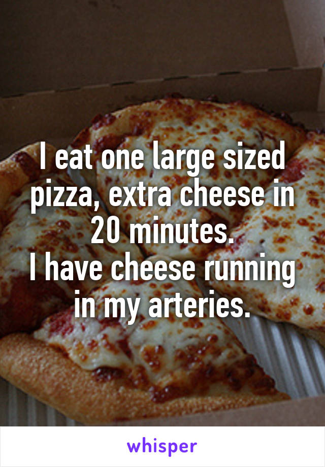 I eat one large sized pizza, extra cheese in 20 minutes. I have cheese running in my arteries.