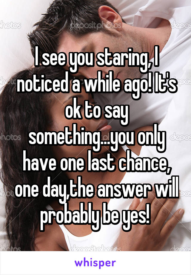 I see you staring, I noticed a while ago! It's ok to say something...you only have one last chance, one day,the answer will probably be yes!