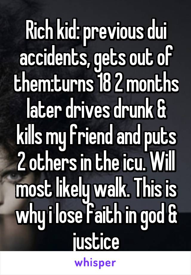 Rich kid: previous dui accidents, gets out of them:turns 18 2 months later drives drunk & kills my friend and puts 2 others in the icu. Will most likely walk. This is why i lose faith in god & justice