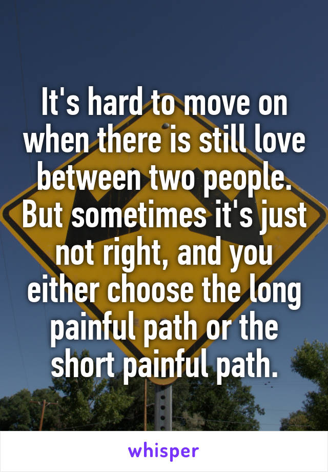It's hard to move on when there is still love between two people. But sometimes it's just not right, and you either choose the long painful path or the short painful path.